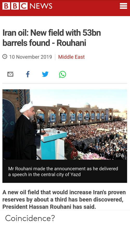 epa: BBC NEWS  Iran oil: New field with 53bn  barrels found - Rouhani  O 10 November 2019  Middle East  f  EPA  Mr Rouhani made the announcement as he delivered  a speech in the central city of Yazd  A new oil field that would increase Iran's proven  reserves by about a third has been discovered,  President Hassan Rouhani has said.  II Coincidence?