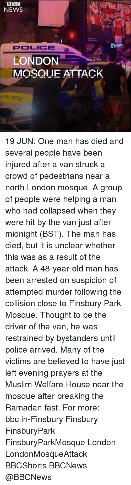 Memes, Muslim, and News: BBC  NEWS  POOLICIE  LONDON  MOSQUE ATTACK 19 JUN: One man has died and several people have been injured after a van struck a crowd of pedestrians near a north London mosque. A group of people were helping a man who had collapsed when they were hit by the van just after midnight (BST). The man has died, but it is unclear whether this was as a result of the attack. A 48-year-old man has been arrested on suspicion of attempted murder following the collision close to Finsbury Park Mosque. Thought to be the driver of the van, he was restrained by bystanders until police arrived. Many of the victims are believed to have just left evening prayers at the Muslim Welfare House near the mosque after breaking the Ramadan fast. For more: bbc.in-Finsbury Finsbury FinsburyPark FinsburyParkMosque London LondonMosqueAttack BBCShorts BBCNews @BBCNews
