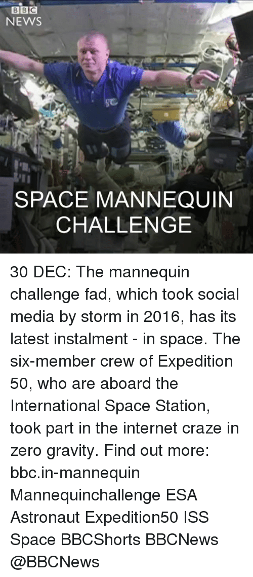Mannequin Challenge: BBC  NEWS  SPACE MANNEQUIN  CHALLENGE 30 DEC: The mannequin challenge fad, which took social media by storm in 2016, has its latest instalment - in space. The six-member crew of Expedition 50, who are aboard the International Space Station, took part in the internet craze in zero gravity. Find out more: bbc.in-mannequin Mannequinchallenge ESA Astronaut Expedition50 ISS Space BBCShorts BBCNews @BBCNews