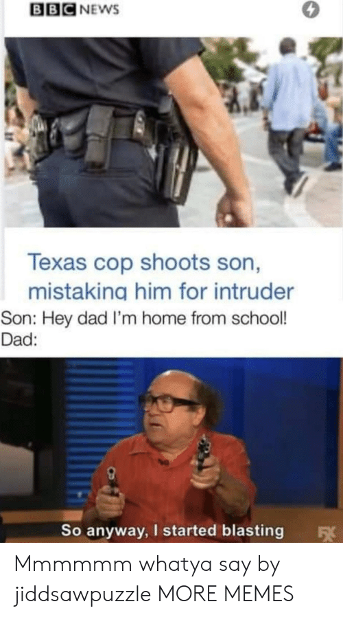 fx: BBC NEWS  Texas cop shoots son,  mistaking him for intruder  Son: Hey dad I'm home from school!  Dad:  So anyway, I started blasting  FX Mmmmmm whatya say by jiddsawpuzzle MORE MEMES