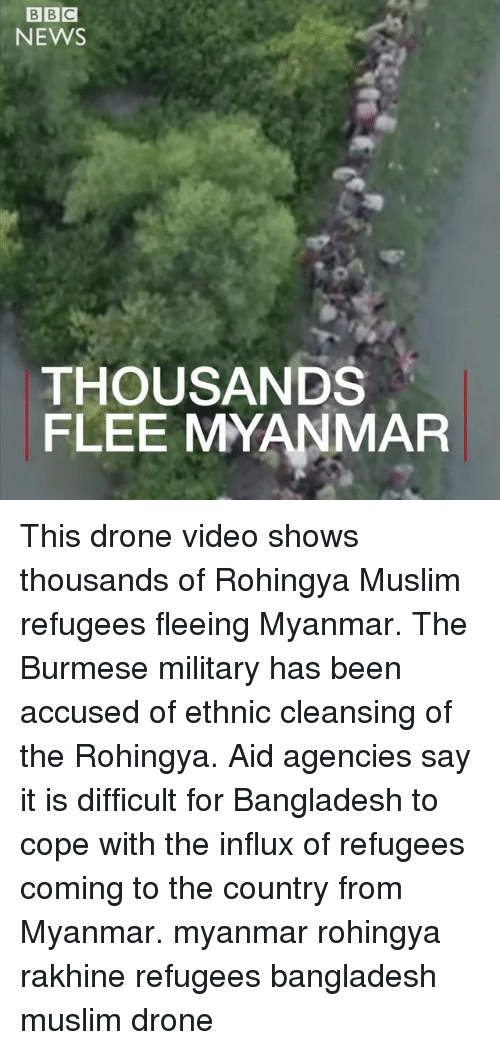 Drone, Memes, and Muslim: BBC  NEWS  THOUSANDS  FLEE MYANMAR This drone video shows thousands of Rohingya Muslim refugees fleeing Myanmar. The Burmese military has been accused of ethnic cleansing of the Rohingya. Aid agencies say it is difficult for Bangladesh to cope with the influx of refugees coming to the country from Myanmar. myanmar rohingya rakhine refugees bangladesh muslim drone