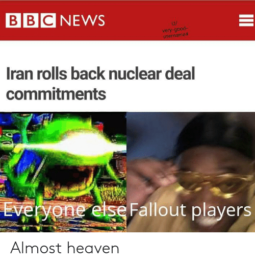 Almost Heaven: BBC NEWS  U/  very-good-  username4  Iran rolls back nuclear deal  commitments  Everyone else Fallout players Almost heaven