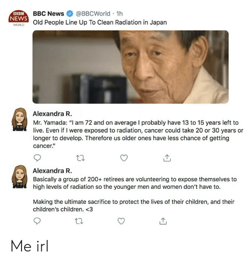 """Children, News, and Old People: BBC  NEWS  WORLD  BBC News  @BBCWorld 1h  Old People Line Up To Clean Radiation in Japan  Alexandra R  Mr. Yamada: """"I am 72 and on average I probably have 13 to 15 years left to  live. Even if I were exposed to radiation, cancer could take 20 or 30 years or  longer to develop. Therefore us older ones have less chance of getting  cancer.""""  Alexandra R.  Basically a group of 200+ retirees are volunteering to expose themselves to  high levels of radiation so the younger men and women don't have to  Making the ultimate sacrifice to protect the lives of their children, and their  children's children. <3 Me irl"""