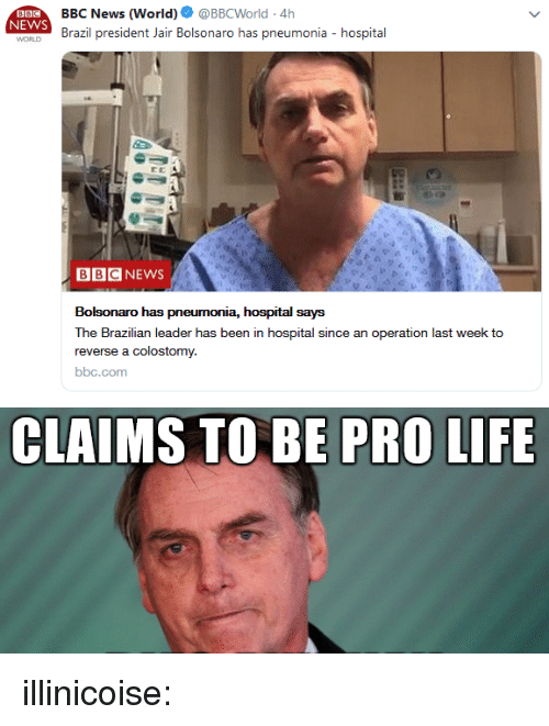 Life, News, and Tumblr: BBC News (World). @BBCWorld-4h  Brazil president Jair Bolsonaro has pneumonia - hospital  NEWS  WORLD  BBCNEWS  Bolsonaro has pneumonia, hospital says  The Brazilian leader has been in hospital since an operation last week to  reverse a colostomy.  bbc.com   CLAIMS TO BE PRO LIFE illinicoise: