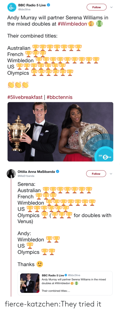 bbc: BBC Radio 5 Live  Follow  live  @bbc5live  Andy Murray will partner Serena Williams in  the mixed doubles at #Wimbledon  Their combined titles:  Australian OOOO OO0  French  Wimbledon VQU OO O  USP  Olympics IQUO O  #5livebreakfast | #bbctennis  5  BBC  RADIO  live   Ottilia Anna MaSibanda  Follow  @MaS1banda  Serena:  Australian TTPPT  French O  WimbledonJUOOQ2O.  US  P?for doubles with  Olympics  Venus)  Andy:  Wimbledon  US  Olympics  Thanks  @bbc5live  BBC Radio 5 Live  Andy Murray will partner Serena Williams in the mixed  doubles at #Wimbledon  Their combined titles:... fierce-katzchen:They tried it