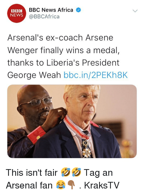 wenger: BBCBBC News Africa  NEWS  @BBCAfrica  Arsenal's ex-coach Arsene  Wenger finally wins a medal,  thanks to Liberia's President  George Weah bbc.in/2PEKh8K  0 This isn't fair 🤣🤣 Tag an Arsenal fan 😂👇🏾 . KraksTV
