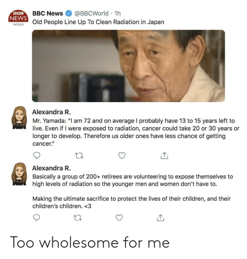 "Levels Of: BBCNews @BBCWorld 1h  NEWS  WORld People Line Up To Clean Radiation in Japan  BBC  Alexandra R  Mr. Yamada: ""I am 72 and on average I probably have 13 to 15 years left to  live. Even if I were exposed to radiation, cancer could take 20 or 30 years or  longer to develop. Therefore us older ones have less chance of getting  cancer.""  Alexandra R  Basically a group of 200+ retirees are volunteering to expose themselves to  high levels of radiation so the younger men and women don't have to.  Making the ultimate sacrifice to protect the lives of their children, and their  children's children. <3 Too wholesome for me"