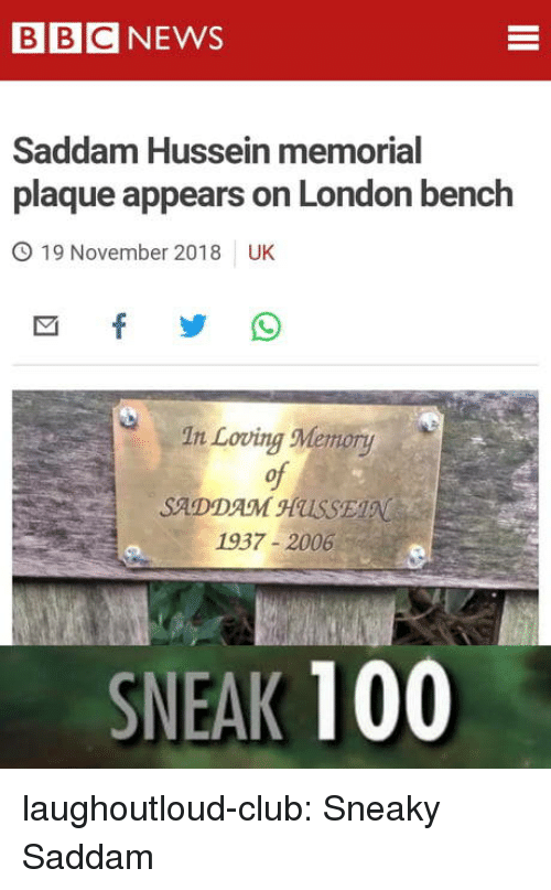 Anaconda, Club, and Tumblr: BBCNEWS  Saddam Hussein memorial  plaque appears on London bench  O 19 November 2018 UK  In Loving Memory  of  SADDAM HUSSE  1937-2006  SNEAK 100 laughoutloud-club:  Sneaky Saddam