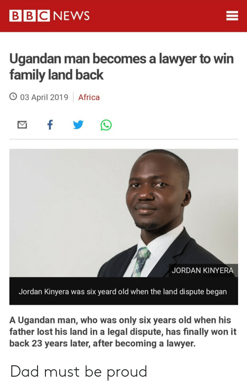 Bbcnews: BBCNEWS  Ugandan man becomes a lawyer to win  family land back  03 April 2019 Africa  JORDAN KINYERA  Jordan Kinyera was six yeard old when the land dispute began  A Ugandan man, who was only six years old when his  father lost his land in a legal dispute, has finally won it  back 23 years later, after becoming a lawyer. Dad must be proud