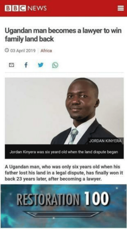 Africa, Anaconda, and Family: BBCNEWS  Ugandan man becomes a lawyer to win  family land back  03 April 2019  Africa  JORDAN KİNYERA  Jordan Kinyera was six yeard old when the land dispute began  A Ugandan man, who was only six years old when his  father lost his land in a legal dispute, has finally won it  back 23 years later, after becoming a lawyer.  RESTORATION 100
