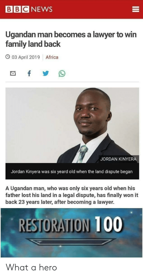 Africa, Family, and Lawyer: BBCNEWS  Ugandan man becomes a lawyer to win  family land back  O 03 April 2019 Africa  JORDAN KINYERA  Jordan Kinyera was six yeard old when the land dispute began  A Ugandan man, who was only six years old when his  father lost his land in a legal dispute, has finally won it  back 23 years later, after becoming a lawyer.  RESTORATION T00 What a hero