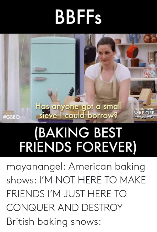 Friends, Target, and Tumblr: BBFFs  Has anyone aot a small  THE GREAT BRITISH  BAKE OFF  sieve 1 could borrow?  (BAKING BEST  FRIENDS FOREVER)  #GBBO 11 S mayanangel: American baking shows: I'M NOT HERE TO MAKE FRIENDS I'M JUST HERE TO CONQUER AND DESTROY British baking shows: