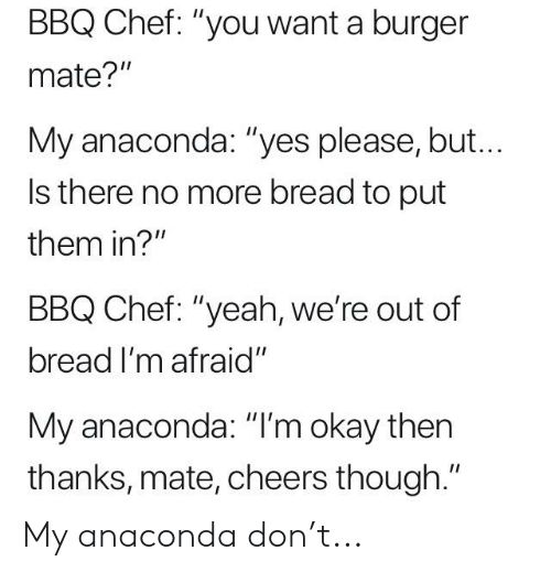"Anaconda, Reddit, and Yeah: BBQ Chef: ""you want a burger  mate?""  My anaconda: ""yes please, but...  Is there no more bread to put  them in?""  BBQ Chef: ""yeah, we're out of  bread I'm afraid""  My anaconda: ""I'm okay then  thanks, mate, cheers though."" My anaconda don't..."