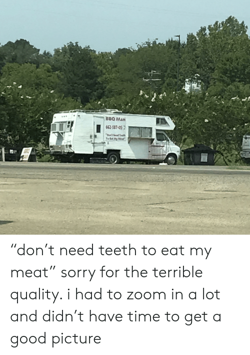 """Sorry, Zoom, and Good: BBQ Man  662-587-05  oed Te  Ta Eal ity Mee """"don't need teeth to eat my meat"""" sorry for the terrible quality. i had to zoom in a lot and didn't have time to get a good picture"""