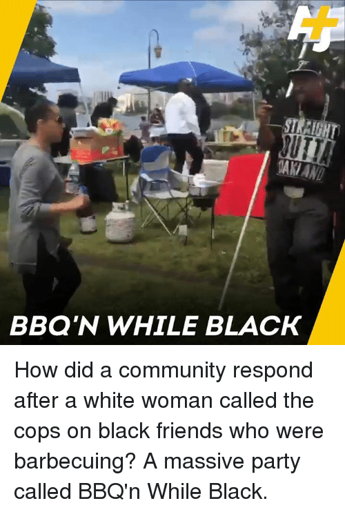 Community, Friends, and Memes: BBQ'N WHILE BLACK How did a community respond after a white woman called the cops on black friends who were barbecuing? A massive party called BBQ'n While Black.