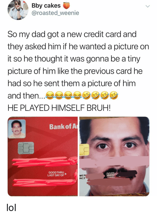 cakes: Bby cakes  @roasted_weenie  So my dad got a new credit card and  they asked him if he wanted a picture on  it so he thought it was gonna be a tiny  picture of him like the previous card he  had so he sent them a picture of him  and then.  HE PLAYED HIMSELF BRUH!  7  Bank of A  GOOD THRU  LAST DAY OF  GOOD  HRU  ME  INCE lol