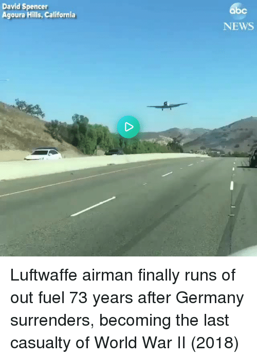 News, California, and Germany: bc  David Spencer  Agoura Hills, California  NEWS Luftwaffe airman finally runs of out fuel 73 years after Germany surrenders, becoming the last casualty of World War II (2018)