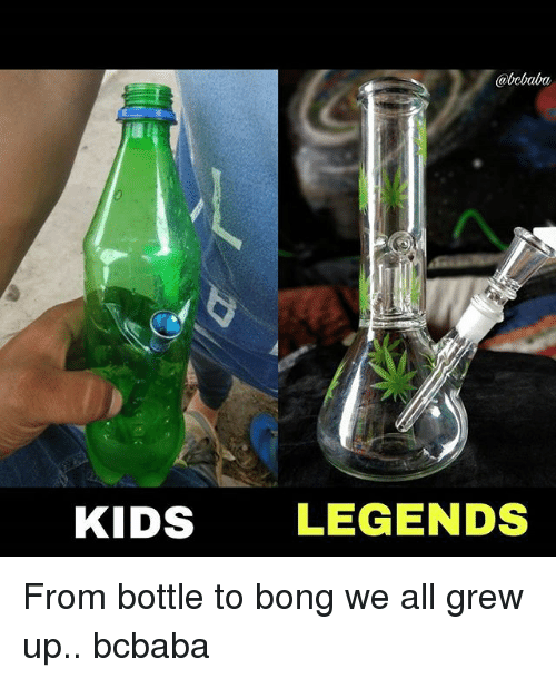 Memes, Kids, and Bong: @bcbaba  KIDS  LEGENDS From bottle to bong we all grew up.. bcbaba