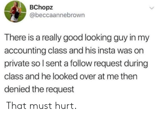 Good, Accounting, and Private: BChopz  @beccaannebrown  There is a really good looking guy in my  accounting class and his insta was on  private so I sent a follow request during  class and he looked over at me then  denied the request That must hurt.