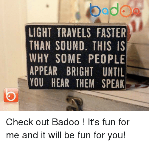 Memes, 🤖, and Light: bddCA  LIGHT TRAVELS FASTER  THAN SOUND, THIS IS  WHY SOME PEOPLE  APPEAR BRIGHT UNTIL  YOU HEAR THEM SPEAK  RSELK  EIL TI A  SSPN PE  A || 0 US  TH E  S. ,PIM  HE  GH  IT  VN  MR  AU  BR  R00  TSS  RH  AT AN Y PE U  HAH  HPU  PO  ll Check out Badoo ! It's fun for me and it will be fun for you!
