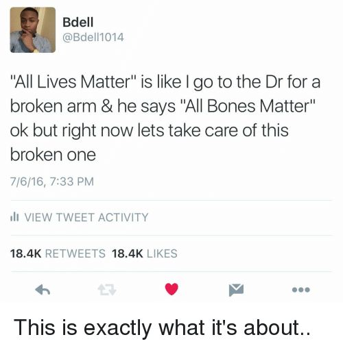 """All Lives Matter, All Lives Matter, and Memes: Bdell  @Bdel 1014  All Lives Matter"""" is like l go to the Dr for a  broken arm & he says """"All Bones Matter""""  ok but right now lets take care of this  broken one  7/6/16, 7:33 PM  li VIEW TWEET ACTIVITY  18.4K  RETWEETS  18.4K  LIKES This is exactly what it's about.."""