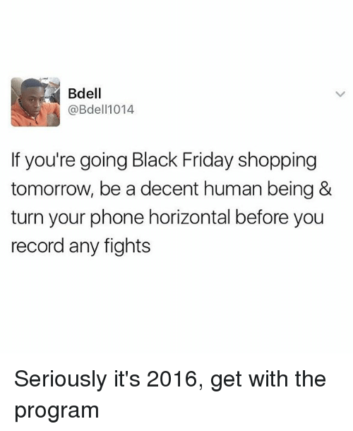 Its 2016: Bdell  @Bdel 1014  If you're going Black Friday shopping  tomorrow, be a decent human being &  turn your phone horizontal before you  recordany fights Seriously it's 2016, get with the program