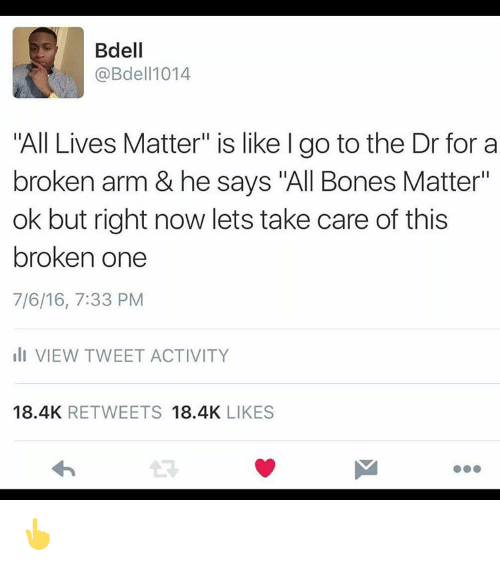 """All Lives Matter, All Lives Matter, and Bones: Bdell  @Bdell 1014  """"All Lives Matter"""" is like l go to the Dr for a  broken arm & he says """"All Bones Matter""""  ok but right now lets take care of this  broken one  7/6/16, 7:33 PM  III VIEW TWEET ACTIVITY  18.4K  RETWEETS  18.4K  LIKES 👆"""