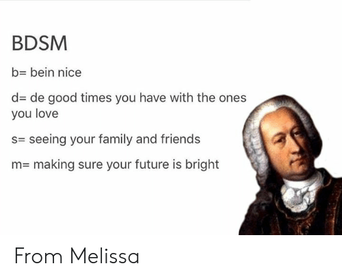 good times: BDSM  b- bein nice  d de good times you have with the ones  you love  s= seeing your family and friends  n= making sure your future is bright From Melissa