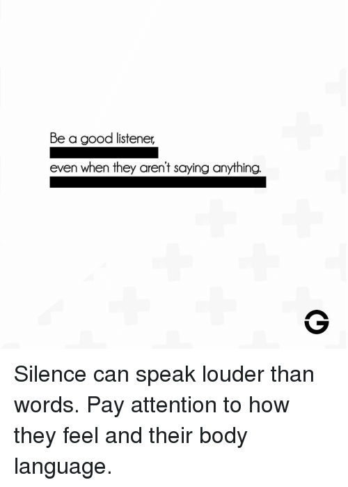 body language: Be a good listener,  even when they aren't saying anything. Silence can speak louder than words. Pay attention to how they feel and their body language.