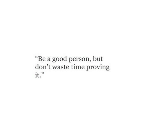 """Good, Time, and Person: """"Be a good person, but  don't waste time proving  it.""""  35"""