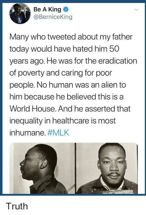 Alien, House, and Today: Be A King  @BerniceKin  Many who tweeted about my father  today would have hated him 50  years ago. He was for the eradication  of poverty and caring for poor  people. No human was an alien to  him because he believed this is a  World House. And he asserted that  inequality in healthcare is most  inhumane. Truth