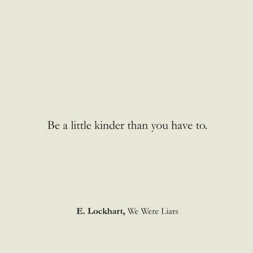 You, Kinder, and Liars: Be a  little kinder than you have to.  E. Lockhart, We Were Liars