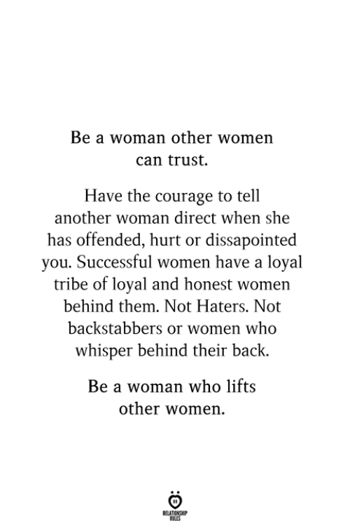 Women, Courage, and Back: Be a woman other women  can trust  Have the courage to tell  another woman direct when she  has offended, hurt or dissapointed  you. Successful women have a loyal  tribe of loyal and honest women  behind them. Not Haters. Not  backstabbers or women who  whisper behind their back.  Be a woman who lifts  other women.  RELATIONSHIP  ES