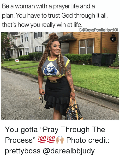 "God, Life, and Memes: Be a woman with a prayer life and a  plan. You have to trust God through it all,  that's how you really win at life  IG @QuotesFromTheHeart100 You gotta ""Pray Through The Process"" 💯💯🙌🏽 Photo credit: prettyboss @darealbbjudy"