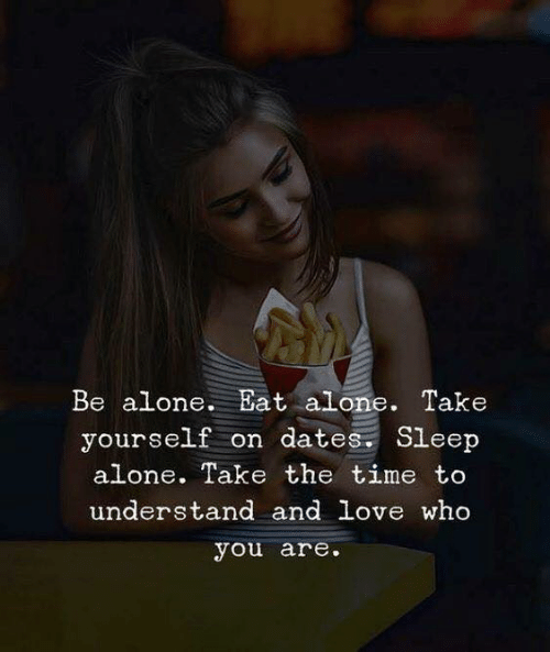 Being Alone, Love, and Time: Be alone. Eat alone. Take  yourself on dates Sleep  alone. Take the time to  understand and love wh0  you are.