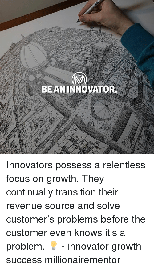Memes, Focus, and Success: BE ANINNOVATOR Innovators possess a relentless focus on growth. They continually transition their revenue source and solve customer's problems before the customer even knows it's a problem. 💡 - innovator growth success millionairementor