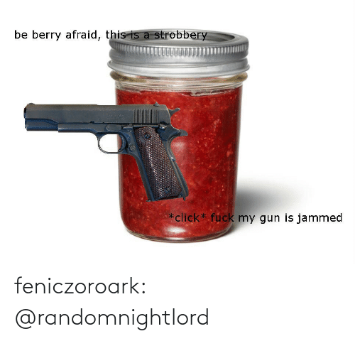gun: be berry afraid, this is a strobbery  *click* fuck my gun is jammed feniczoroark:  @randomnightlord