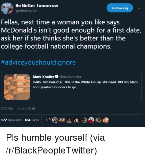 Blackpeopletwitter, College, and College Football: Be Better Tomorrow  Following  VtheEsquire  Fellas, next time a woman you like says  McDonald's isn't good enough for a first date,  ask her if she thinks she's better than the  college football national champions.  #adviceyoushouldignore  Mark Knoller@markknoller  Hello, McDonald's? This is the White House. We need 300 Big Macs  and Quarter Pounders to go.  7:02 PM-14 Jan 2019  172 Retweets 184 Likes Pls humble yourself (via /r/BlackPeopleTwitter)