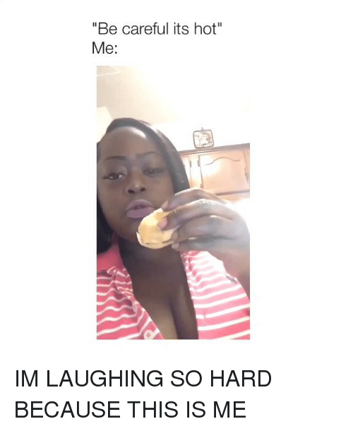 """Girl Memes, Be Careful, and Hot: Be careful its hot""""  Me: IM LAUGHING SO HARD BECAUSE THIS IS ME"""