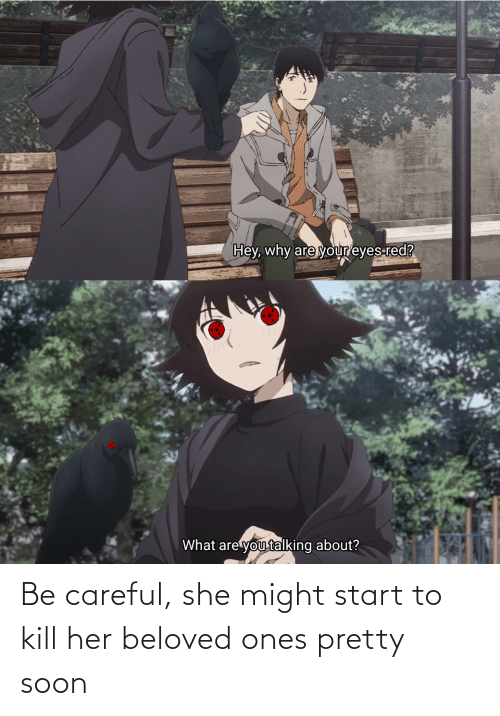 beloved: Be careful, she might start to kill her beloved ones pretty soon