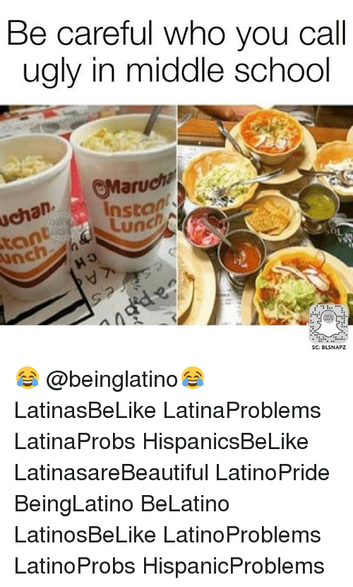 Memes, School, and Ugly: Be careful who you call  ugly in middle school  aru  Lun  tan  nch  SC: BLSNAPZ 😂 @beinglatino😂 LatinasBeLike LatinaProblems LatinaProbs HispanicsBeLike LatinasareBeautiful LatinoPride BeingLatino BeLatino LatinosBeLike LatinoProblems LatinoProbs HispanicProblems