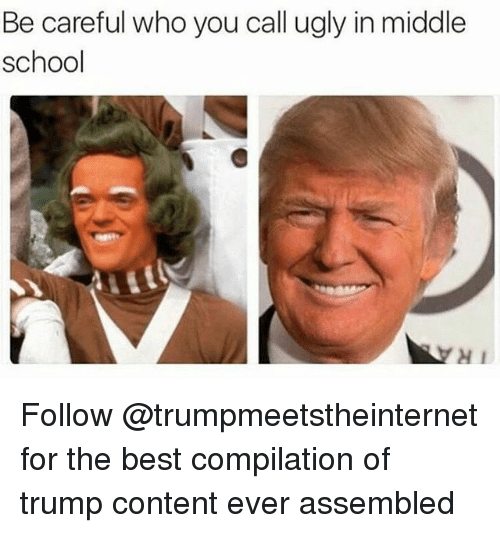 Trumping: Be careful who you call ugly in middle  school  H1 Follow @trumpmeetstheinternet for the best compilation of trump content ever assembled