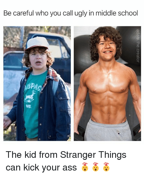 Ass, Memes, and School: Be careful who you call ugly in middle school  WIS. The kid from Stranger Things can kick your ass 🤯🤯🤯