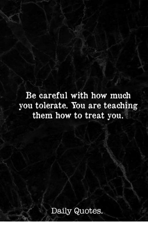How To, Quotes, and Teaching: Be careful with how much  you tolerate. You are teaching  them how to treat you.  Daily Quotes