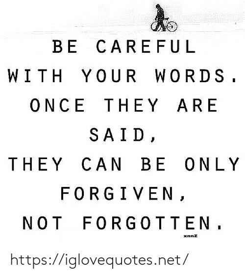 Be Careful: BE CAREFUL  WITH YOUR WORDS.  ONCE THEY ARE  SAID,  THEY CAN BE ONLY  FORGIVEN,  NOT FORGOTTEN, https://iglovequotes.net/