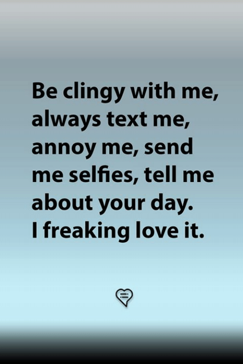 Love, Memes, and Text: Be clingy with me,  always text me,  annoy me, send  me selfies, tell me  about your day.  I freaking love it.