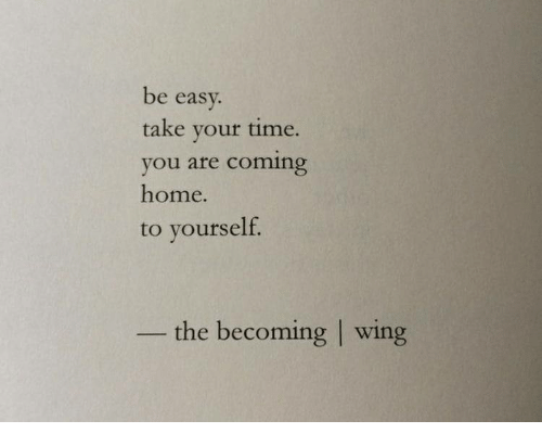 Home, Time, and Coming Home: be easv.  take vour time.  you are coming  home.  to yourself  the becoming | wing