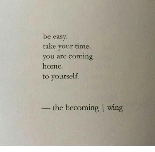 Home, Time, and Coming Home: be easv  take your time.  you are coming  home.  to yourself.  the becoming | wing
