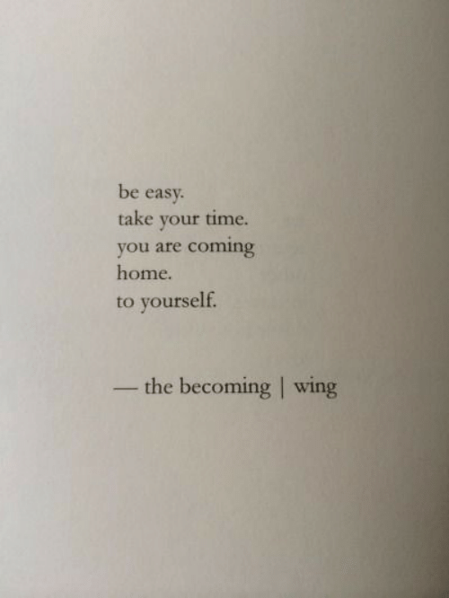 Home, Time, and Coming Home: be easy.  take your time.  you are coming  home.  to yourself.  -the becoming | wing