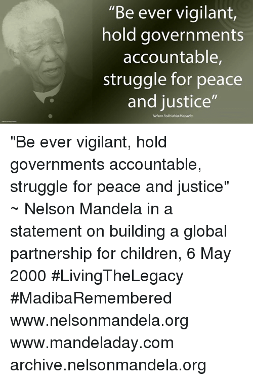 "Memes, Nelson Mandela, and Globalization: ""Be ever vigilant  hold governments  accountable,  struggle for peace  and justice""  Nelson Rolihlahla Mandela ""Be ever vigilant, hold governments accountable, struggle for peace and justice"" ~ Nelson Mandela in a statement on building a global partnership for children, 6 May 2000 #LivingTheLegacy #MadibaRemembered   www.nelsonmandela.org www.mandeladay.com archive.nelsonmandela.org"